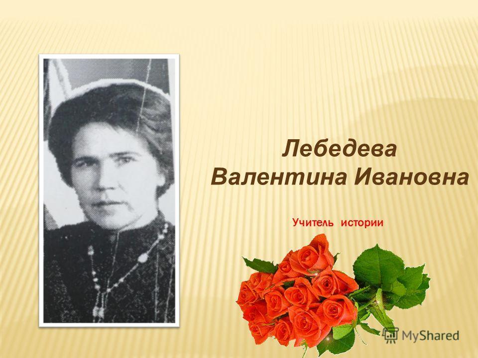 Лебедева Валентина Ивановна Учитель истории