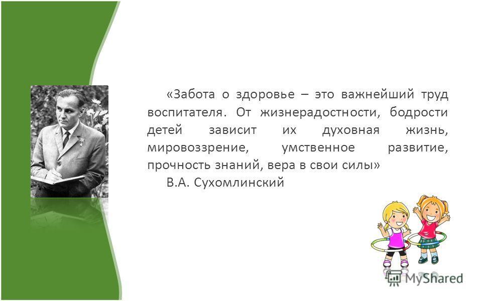 «Забота о здоровье – это важнейший труд воспитателя. От жизнерадостности, бодрости детей зависит их духовная жизнь, мировоззрение, умственное развитие, прочность знаний, вера в свои силы» В.А. Сухомлинский