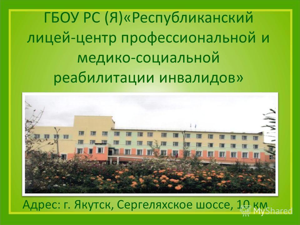 ГБОУ РС (Я)«Республиканский лицей-центр профессиональной и медико-социальной реабилитации инвалидов» Адрес: г. Якутск, Сергеляхское шоссе, 10 км