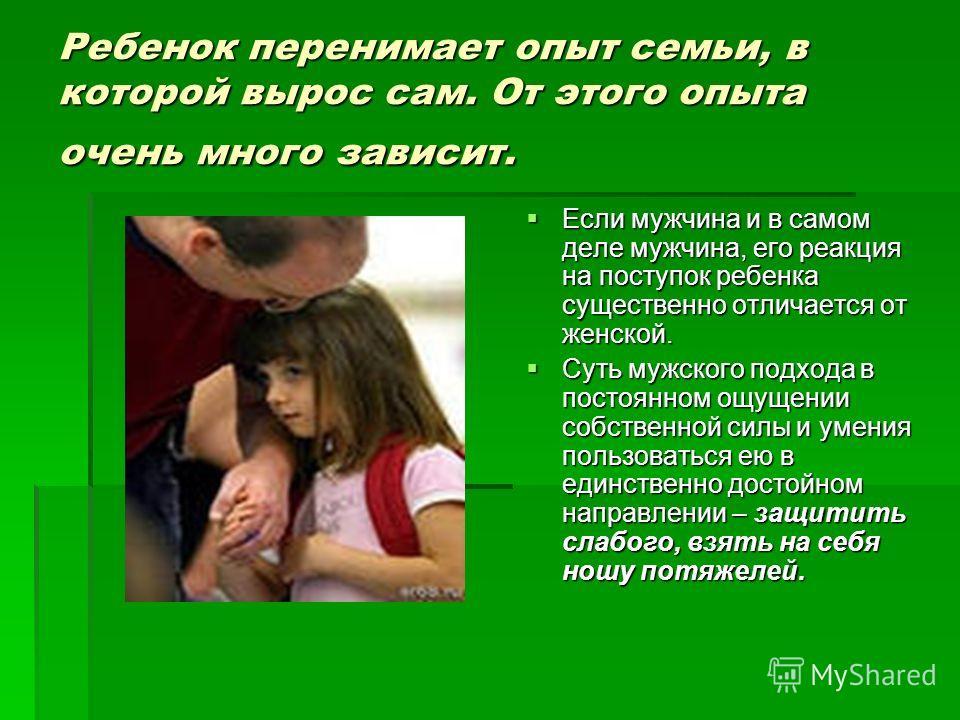 Ребенок перенимает опыт семьи, в которой вырос сам. От этого опыта очень много зависит. Если мужчина и в самом деле мужчина, его реакция на поступок ребенка существенно отличается от женской. Если мужчина и в самом деле мужчина, его реакция на поступ