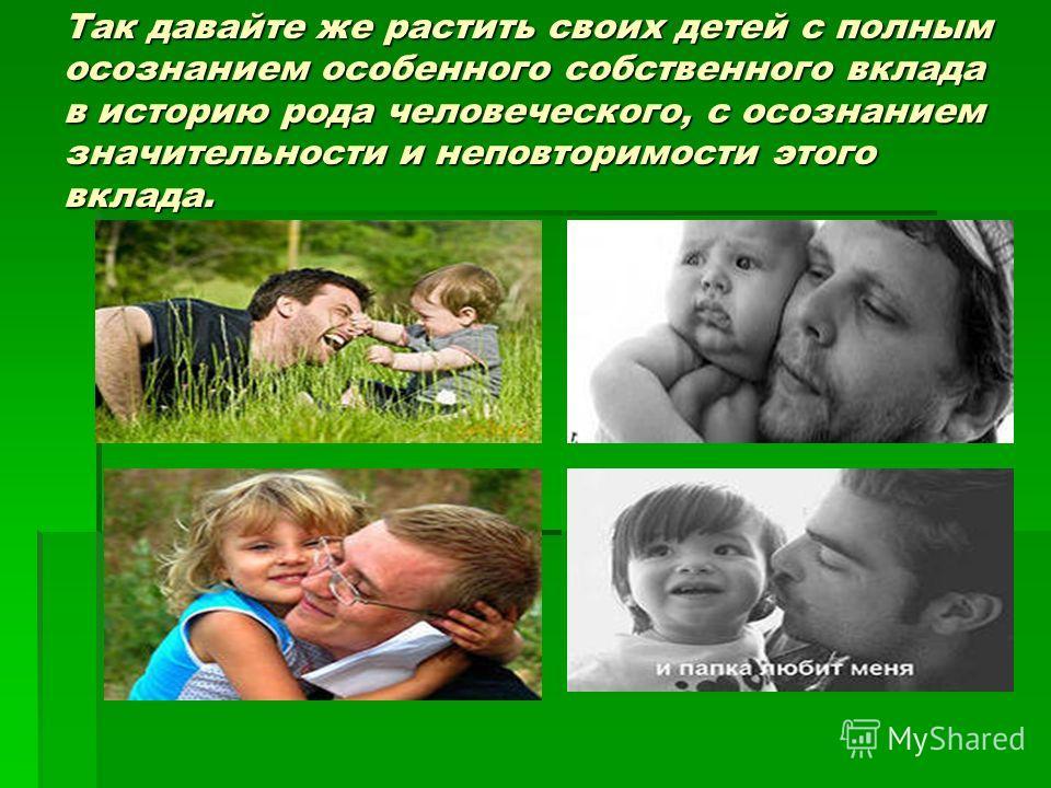 Так давайте же растить своих детей с полным осознанием особенного собственного вклада в историю рода человеческого, с осознанием значительности и неповторимости этого вклада.