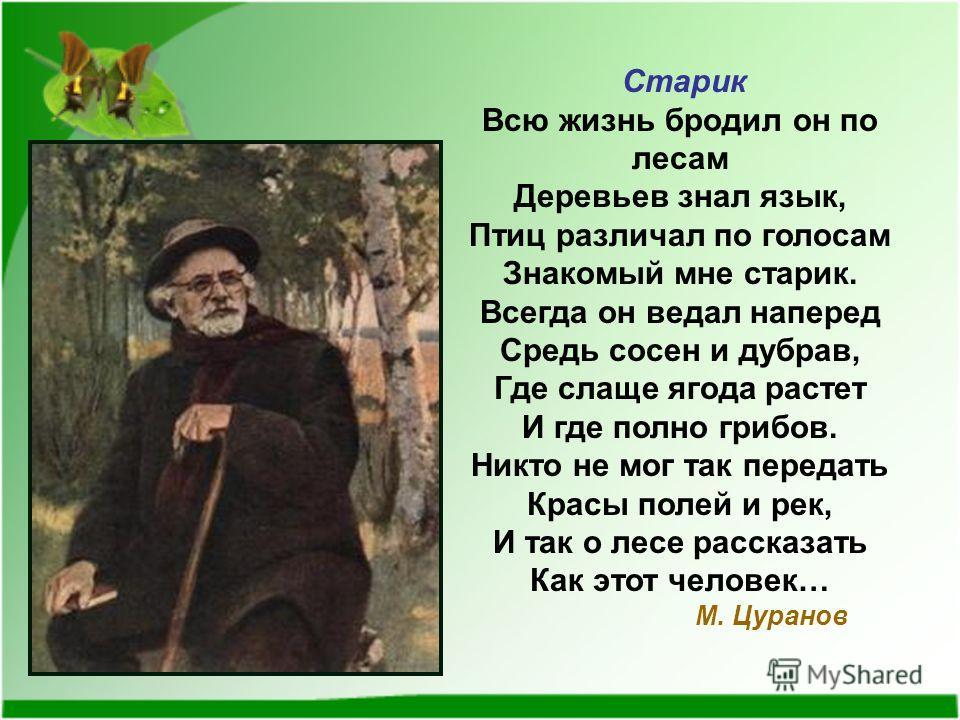 Старик Всю жизнь бродил он по лесам Деревьев знал язык, Птиц различал по голосам Знакомый мне старик. Всегда он ведал наперед Средь сосен и дубрав, Где слаще ягода растет И где полно грибов. Никто не мог так передать Красы полей и рек, И так о лесе р