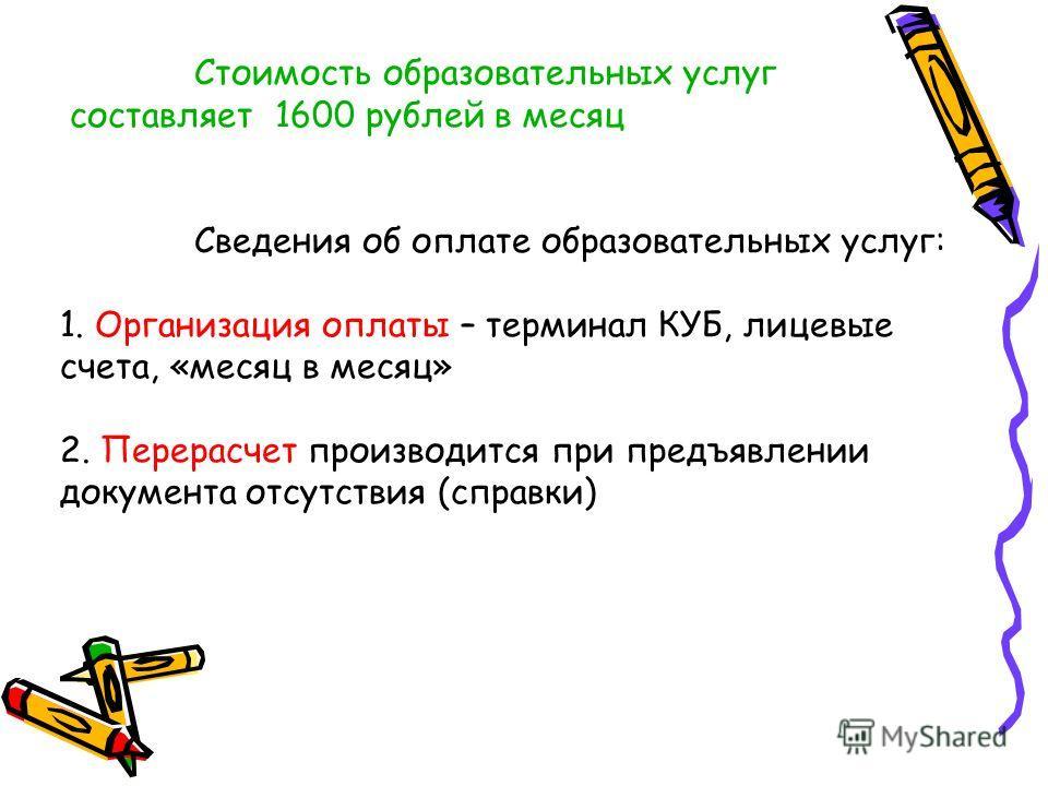 Стоимость образовательных услуг составляет 1600 рублей в месяц Сведения об оплате образовательных услуг: 1. Организация оплаты – терминал КУБ, лицевые счета, «месяц в месяц» 2. Перерасчет производится при предъявлении документа отсутствия (справки)