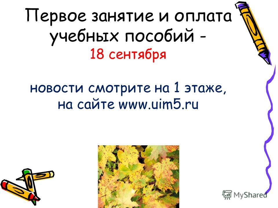 Первое занятие и оплата учебных пособий - 18 сентября новости смотрите на 1 этаже, на сайте www.uim5.ru