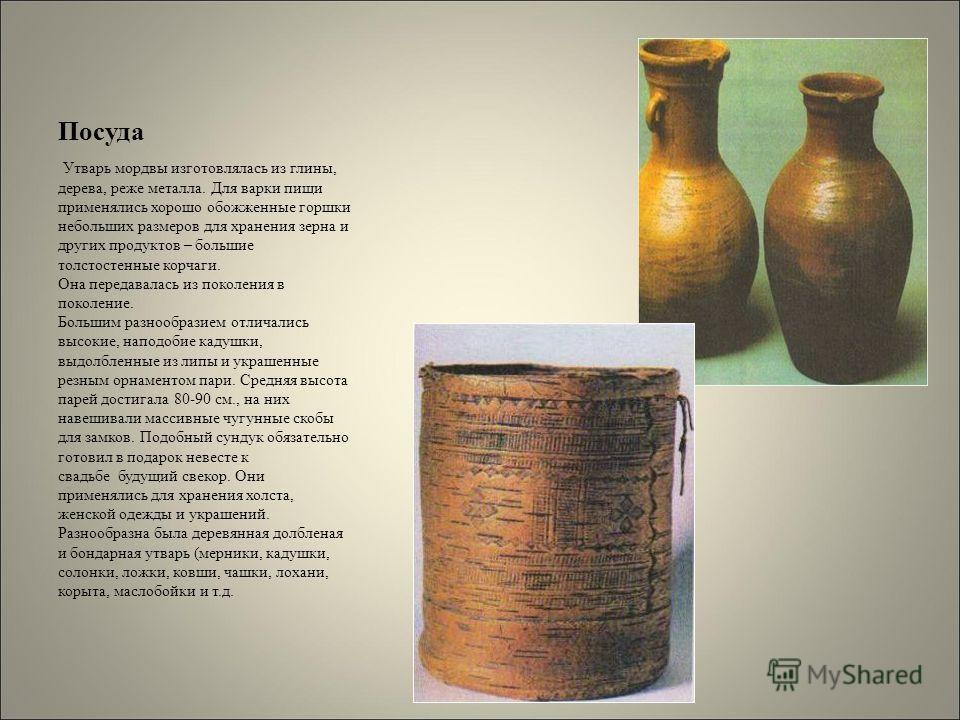 Посуда Утварь мордвы изготовлялась из глины, дерева, реже металла. Для варки пищи применялись хорошо обожженные горшки небольших размеров для хранения зерна и других продуктов – большие толстостенные корчаги. Она передавалась из поколения в поколение