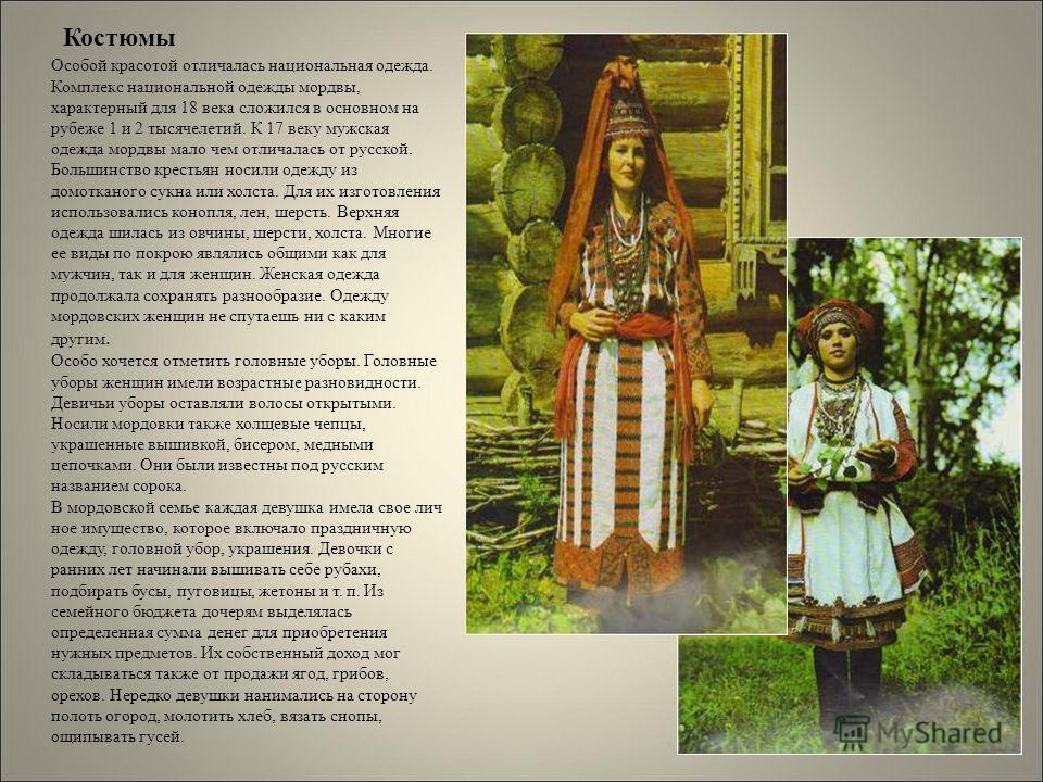 Костюмы Особой красотой отличалась национальная одежда. Комплекс национальной одежды мордвы, характерный для 18 века сложился в основном на рубеже 1 и 2 тысячелетий. К 17 веку мужская одежда мордвы мало чем отличалась от русской. Большинство крестьян