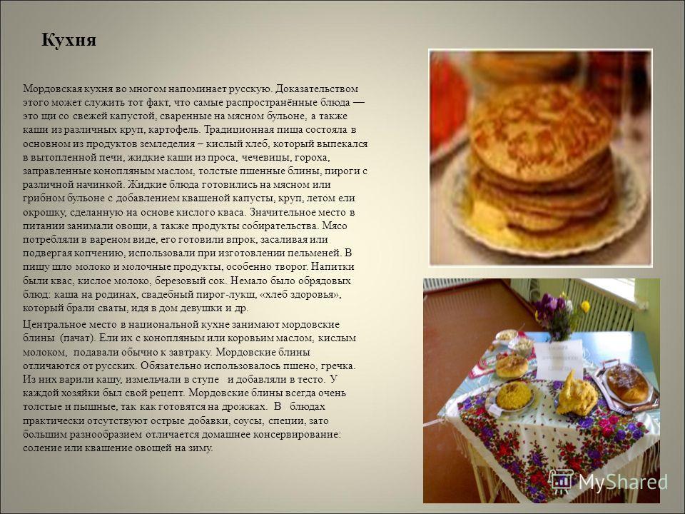 Кухня Мордовская кухня во многом напоминает русскую. Доказательством этого может служить тот факт, что самые распространённые блюда это щи со свежей капустой, сваренные на мясном бульоне, а также каши из различных круп, картофель. Традиционная пища с