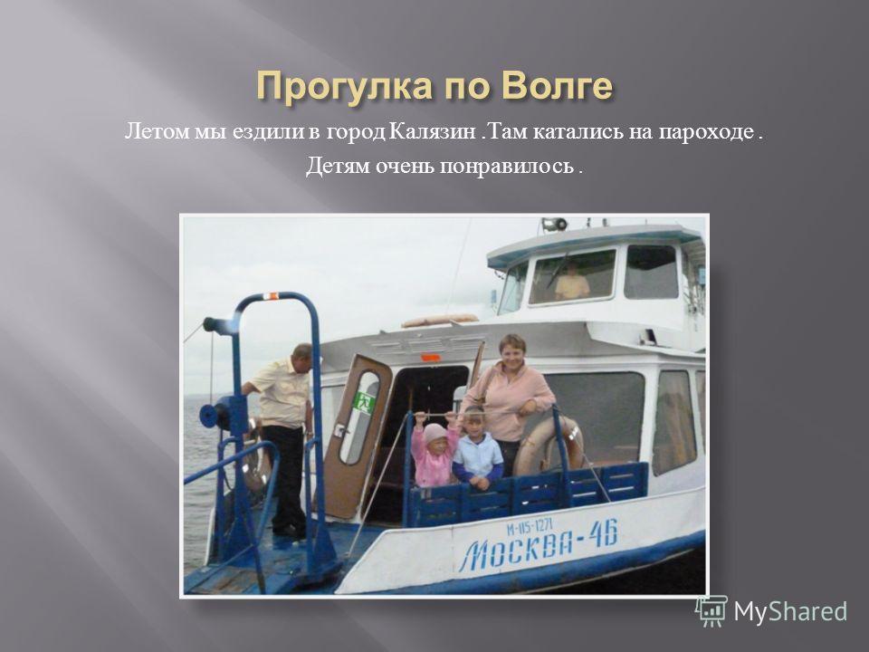 Летом мы ездили в город Калязин. Там катались на пароходе. Детям очень понравилось.