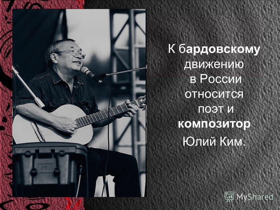 К бардовскому движению в России относится поэт и композитор Юлий Ким.