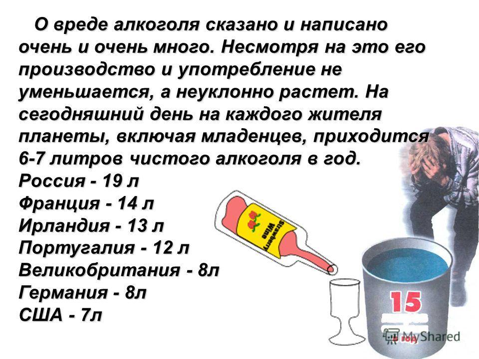 О вреде алкоголя сказано и написано очень и очень много. Несмотря на это его производство и употребление не уменьшается, а неуклонно растет. На сегодняшний день на каждого жителя планеты, включая младенцев, приходится 6-7 литров чистого алкоголя в го