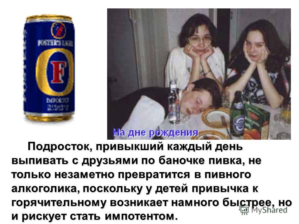 Подросток, привыкший каждый день выпивать с друзьями по баночке пивка, не только незаметно превратится в пивного алкоголика, поскольку у детей привычка к горячительному возникает намного быстрее, но и рискует стать импотентом. Подросток, привыкший ка
