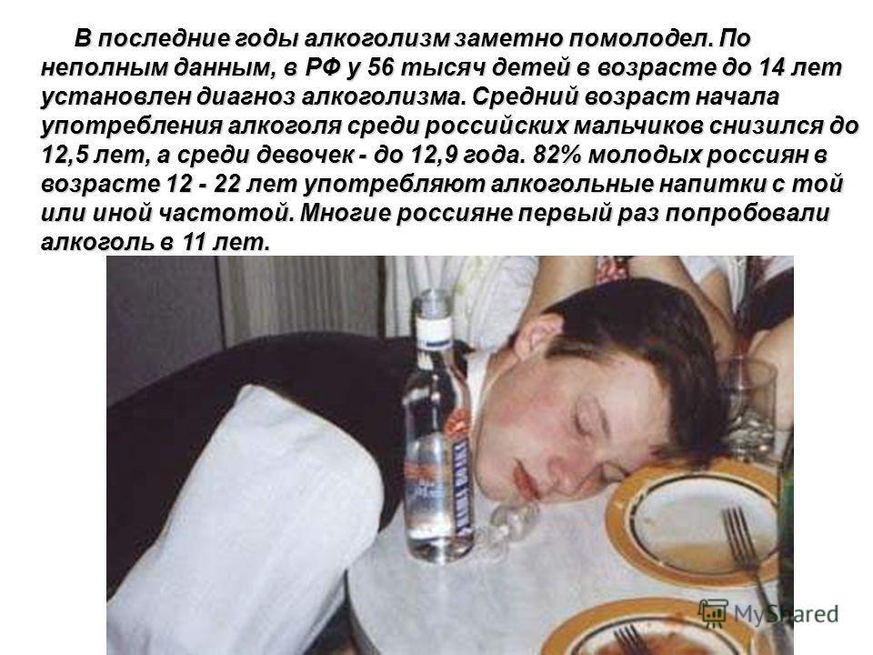 В последние годы алкоголизм заметно помолодел. По неполным данным, в РФ у 56 тысяч детей в возрасте до 14 лет установлен диагноз алкоголизма. Средний возраст начала употребления алкоголя среди российских мальчиков снизился до 12,5 лет, а среди девоче