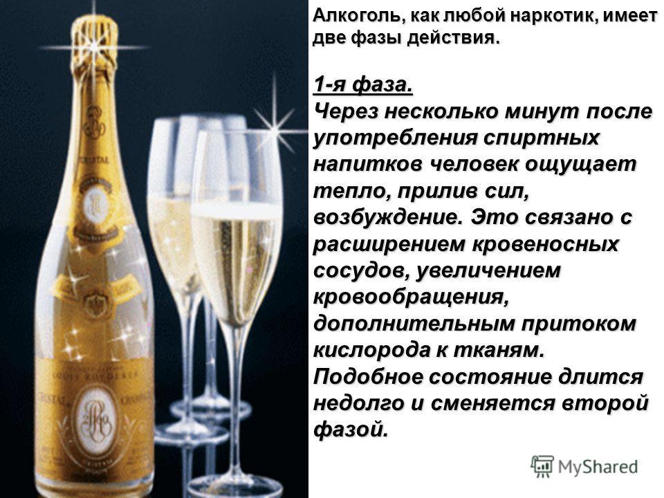 Алкоголь, как любой наркотик, имеет две фазы действия. 1-я фаза. Через несколько минут после употребления спиртных напитков человек ощущает тепло, прилив сил, возбуждение. Это связано с расширением кровеносных сосудов, увеличением кровообращения, доп