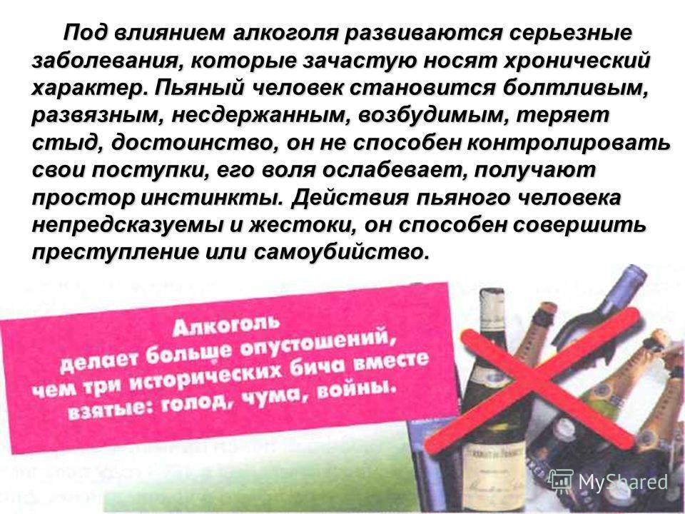 Под влиянием алкоголя развиваются серьезные заболевания, которые зачастую носят хронический характер. Пьяный человек становится болтливым, развязным, несдержанным, возбудимым, теряет стыд, достоинство, он не способен контролировать свои поступки, его