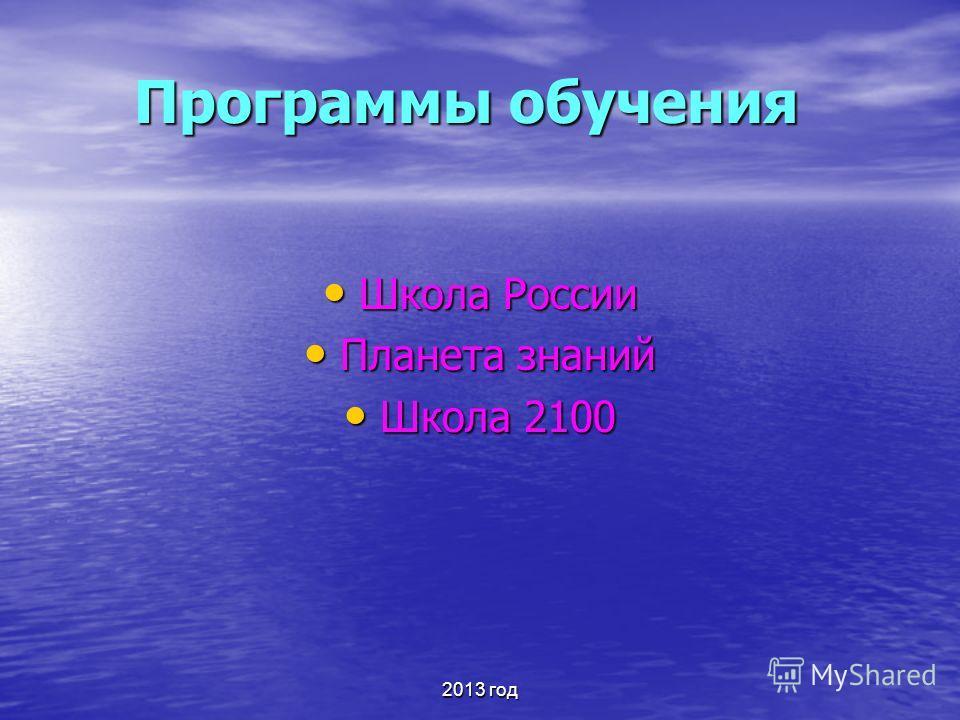 2013 год Программы обучения Школа России Школа России Планета знаний Планета знаний Школа 2100 Школа 2100