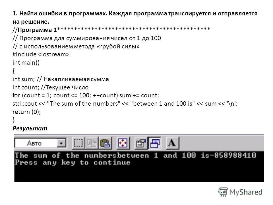 1. Найти ошибки в программах. Каждая программа транслируется и отправляется на решение. //Программа 1********************************************* // Программа для суммирования чисел от 1 до 100 // с использованием метода «грубой силы» #include int m