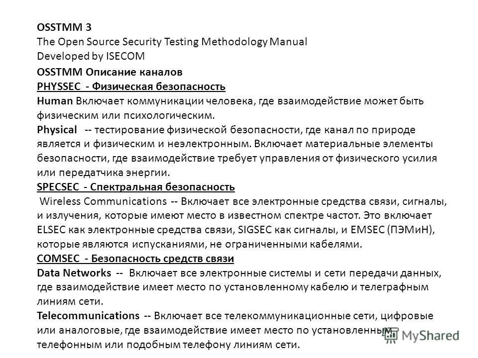 OSSTMM 3 The Open Source Security Testing Methodology Manual Developed by ISECOM OSSTMM Описание каналов PHYSSEC - Физическая безопасность Human Включает коммуникации человека, где взаимодействие может быть физическим или психологическим. Physical --