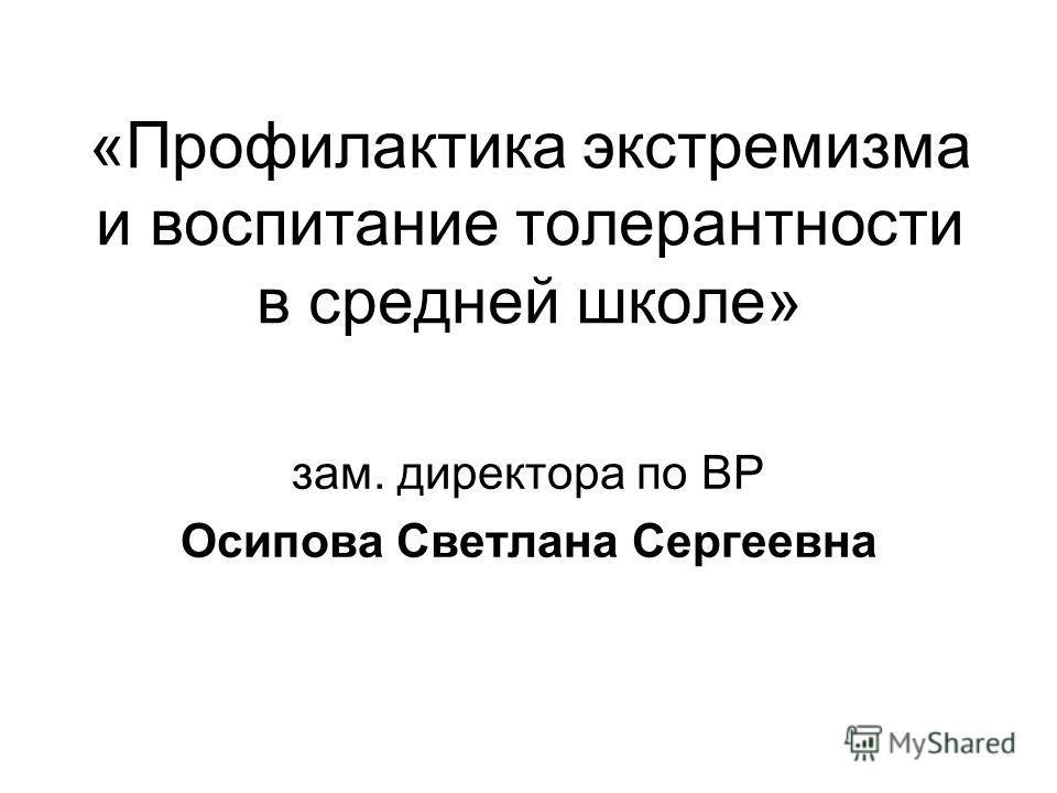 «Профилактика экстремизма и воспитание толерантности в средней школе» зам. директора по ВР Осипова Светлана Сергеевна