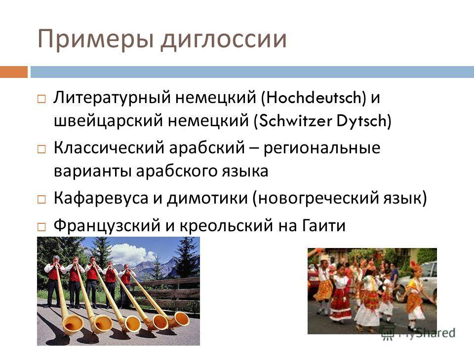 Примеры диглоссии Литературный немецкий (Hochdeutsch) и швейцарский немецкий (Schwitzer Dytsch) Классический арабский – региональные варианты арабского языка Кафаревуса и димотики ( новогреческий язык ) Французский и креольский на Гаити