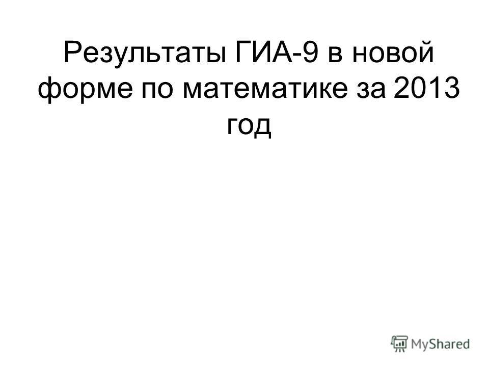 Результаты ГИА-9 в новой форме по математике за 2013 год