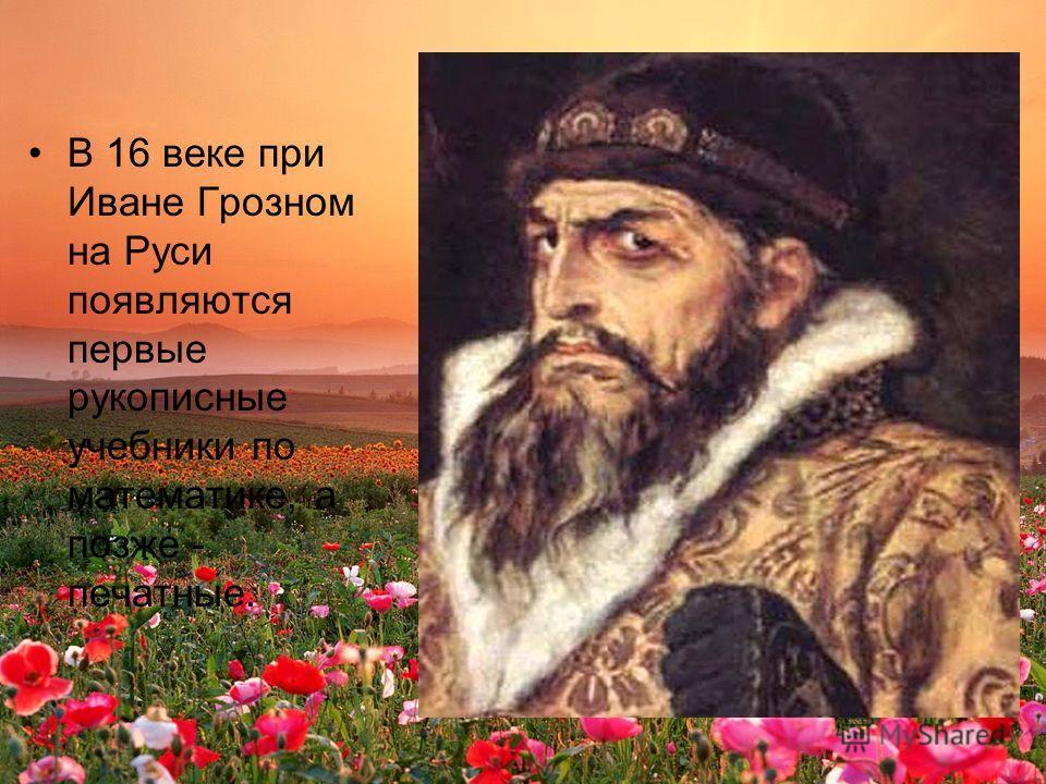 В 16 веке при Иване Грозном на Руси появляются первые рукописные учебники по математике, а позже - печатные.