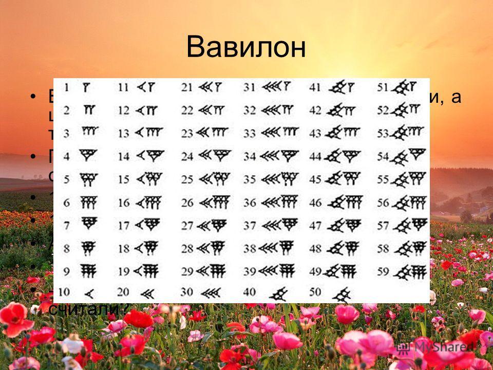 Вавилон В Древнем Вавилоне считали не десятками, а шестидесятками. Число 60 играло у них такую же роль как у нас 10. Представьте в виде суммы разрядных слагаемых 137 = 100 + 30 + 7 137 = 1 сот + 3 дес. + 7 ед. А вавилонский ученый записал бы так 137