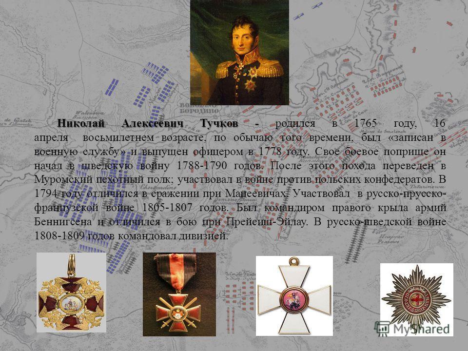 Николай Алексеевич Тучков - Николай Алексеевич Тучков - родился в 1765 году, 16 апреля восьмилетнем возрасте, по обычаю того времени, был «записан в военную службу» и выпущен офицером в 1778 году. Свое боевое поприще он начал в шведскую войну 1788-17