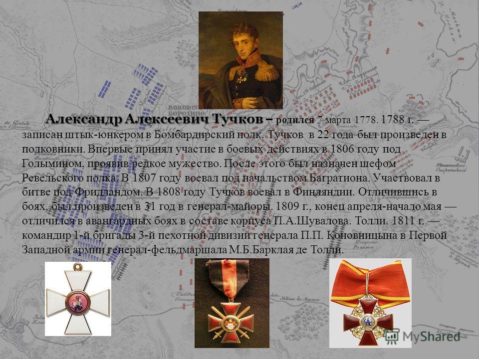 Александр Алексеевич Тучков Александр Алексеевич Тучков – родился 7 марта 1778. 1788 г. записан штык-юнкером в Бомбардирский полк. Тучков в 22 года был произведен в полковники. Впервые принял участие в боевых действиях в 1806 году под Голымином, проя