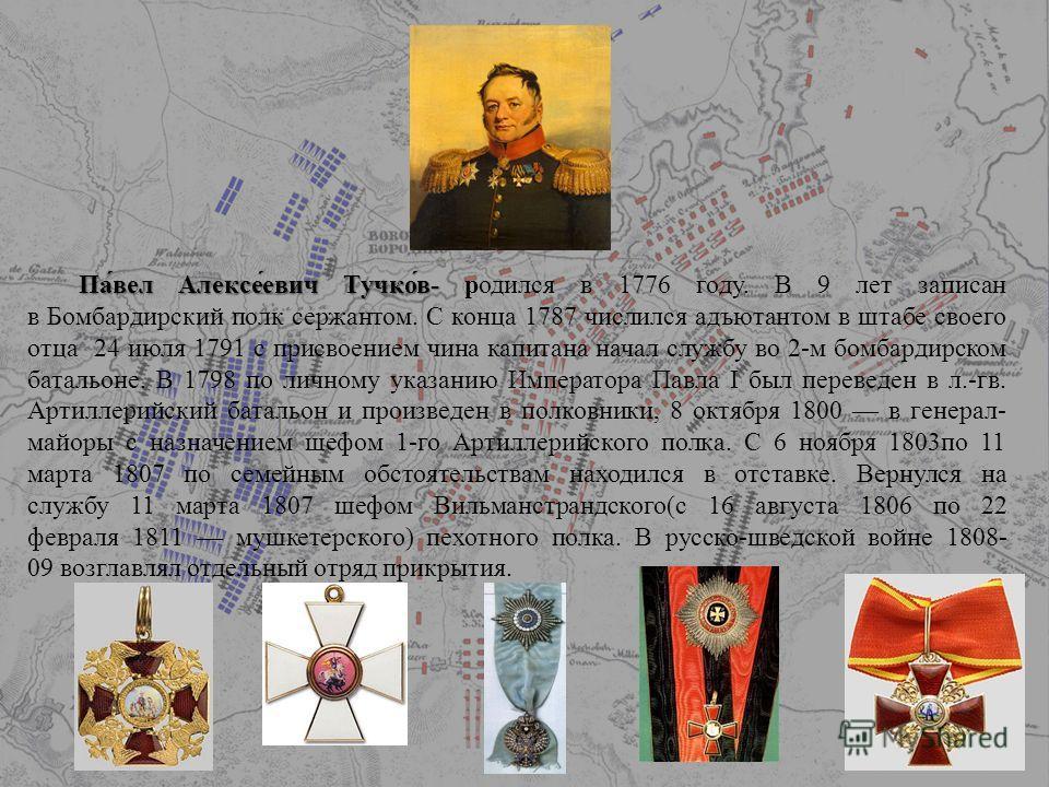 Па́вел Алексе́евич Тучко́в- Па́вел Алексе́евич Тучко́в- родился в 1776 году. В 9 лет записан в Бомбардирский полк сержантом. С конца 1787 числился адъютантом в штабе своего отца 24 июля 1791 с присвоением чина капитана начал службу во 2-м бомбардирск