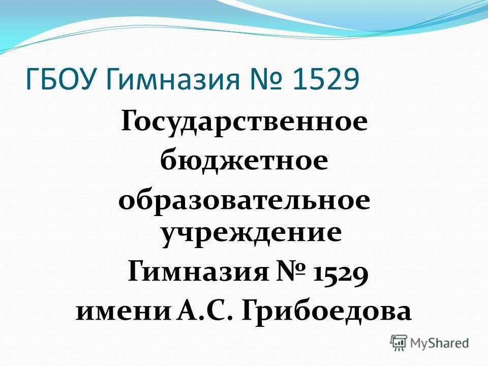 ГБОУ Гимназия 1529 Государственное бюджетное образовательное учреждение Гимназия 1529 имени А.С. Грибоедова