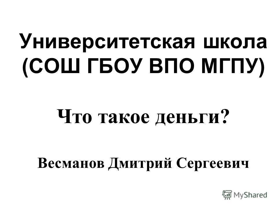 Университетская школа (СОШ ГБОУ ВПО МГПУ) Что такое деньги? Весманов Дмитрий Сергеевич