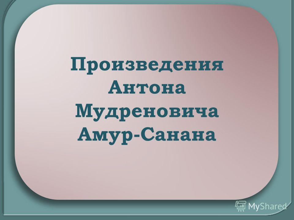 Произведения Антона Мудреновича Амур-Санана
