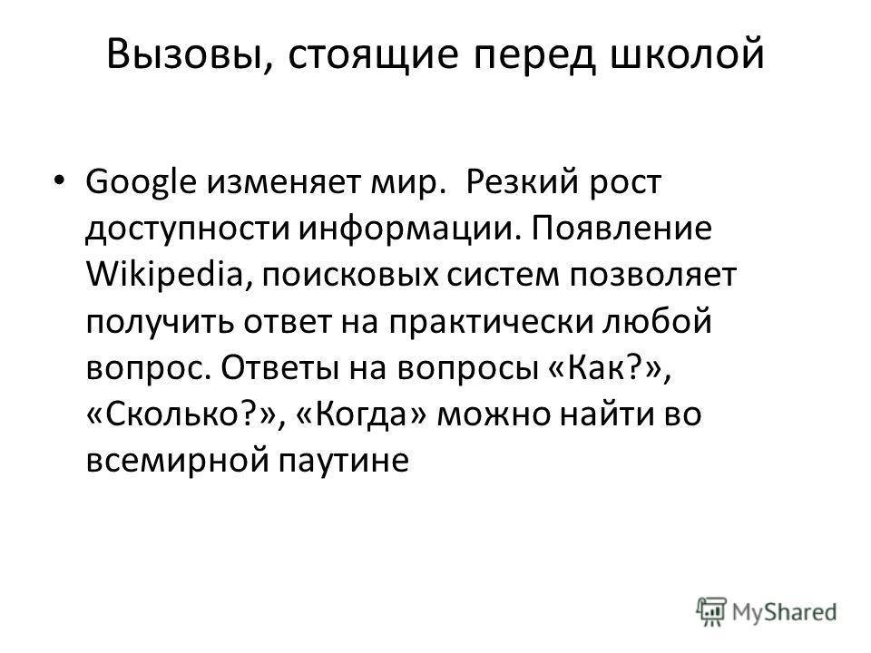 Вызовы, стоящие перед школой Google изменяет мир. Резкий рост доступности информации. Появление Wikipedia, поисковых систем позволяет получить ответ на практически любой вопрос. Ответы на вопросы «Как?», «Сколько?», «Когда» можно найти во всемирной п