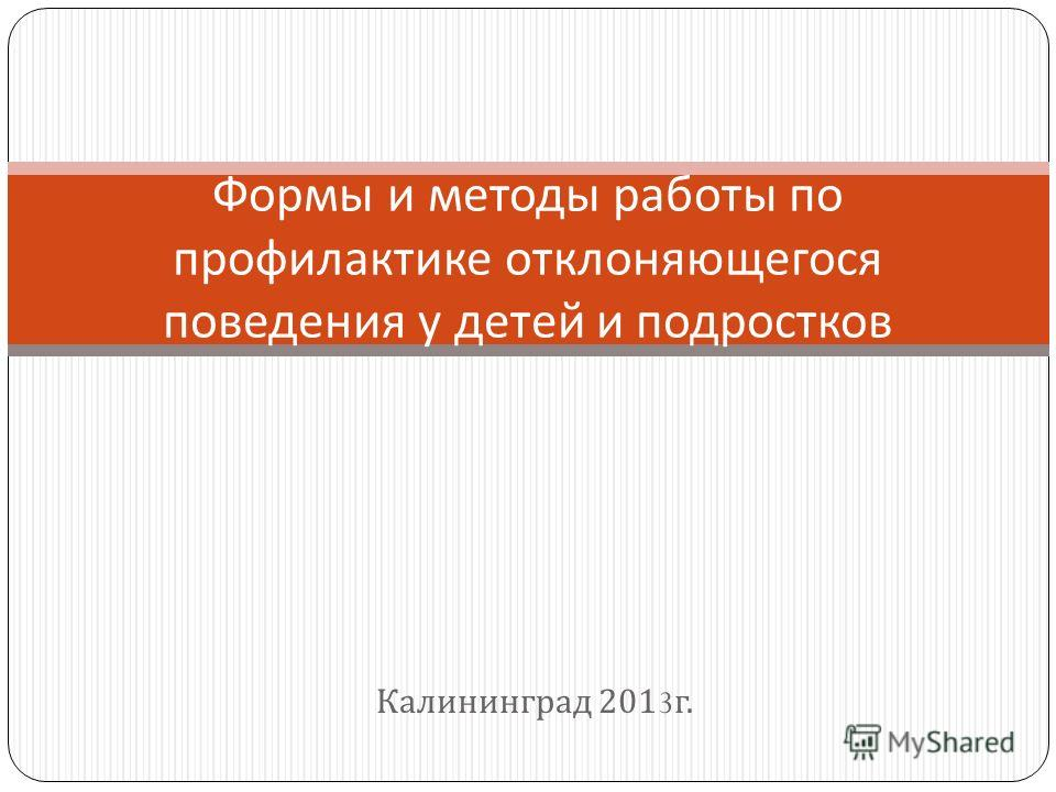 Калининград 2013 г. Формы и методы работы по профилактике отклоняющегося поведения у детей и подростков