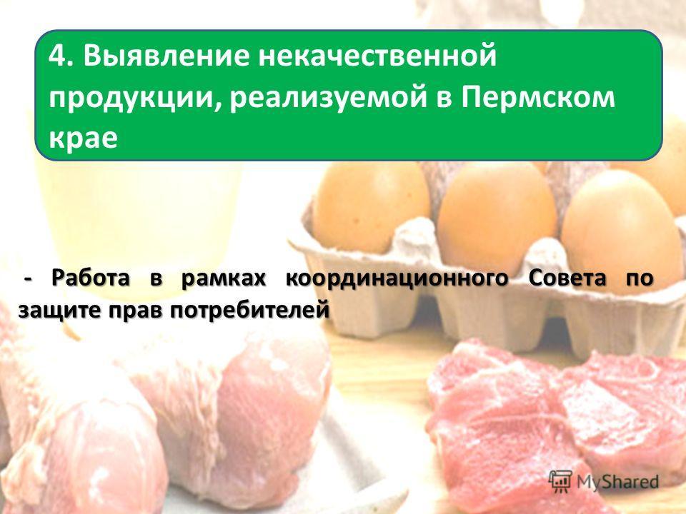 - Работа в рамках координационного Совета по защите прав потребителей - Работа в рамках координационного Совета по защите прав потребителей 4. Выявление некачественной продукции, реализуемой в Пермском крае