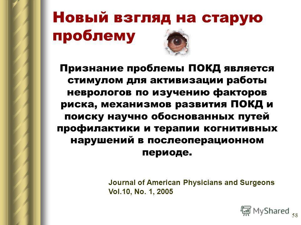58 Новый взгляд на старую проблему Journal of American Physicians and Surgeons Vol.10, Nо. 1, 2005 Признание проблемы ПОКД является стимулом для активизации работы неврологов по изучению факторов риска, механизмов развития ПОКД и поиску научно обосно