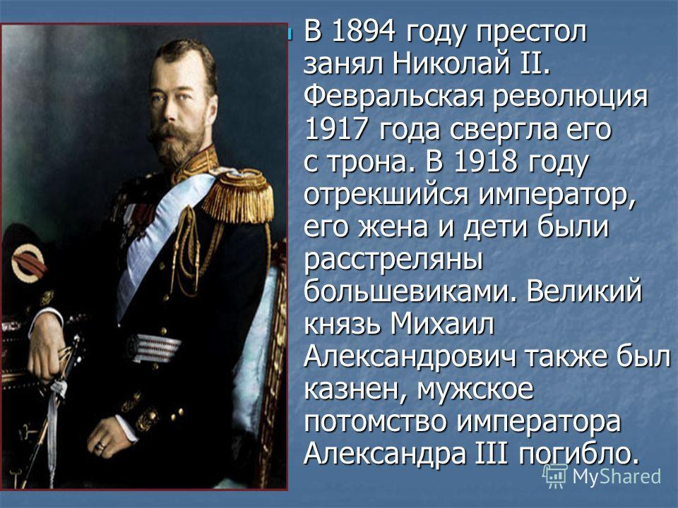 В 1894 году престол занял Николай II. Февральская революция 1917 года свергла его с трона. В 1918 году отрекшийся император, его жена и дети были расстреляны большевиками. Великий князь Михаил Александрович также был казнен, мужское потомство императ