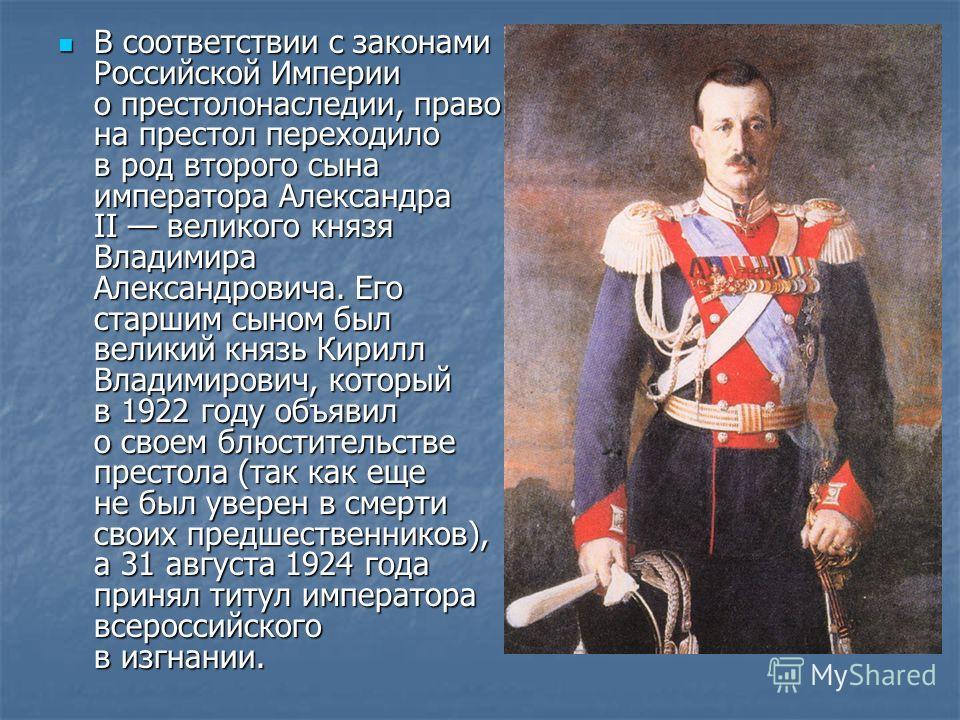В соответствии с законами Российской Империи о престолонаследии, право на престол переходило в род второго сына императора Александра II великого князя Владимира Александровича. Его старшим сыном был великий князь Кирилл Владимирович, который в 1922