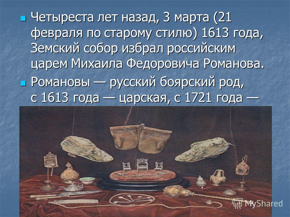 Четыреста лет назад, 3 марта (21 февраля по старому стилю) 1613 года, Земский собор избрал российским царем Михаила Федоровича Романова. Четыреста лет назад, 3 марта (21 февраля по старому стилю) 1613 года, Земский собор избрал российским царем Михаи