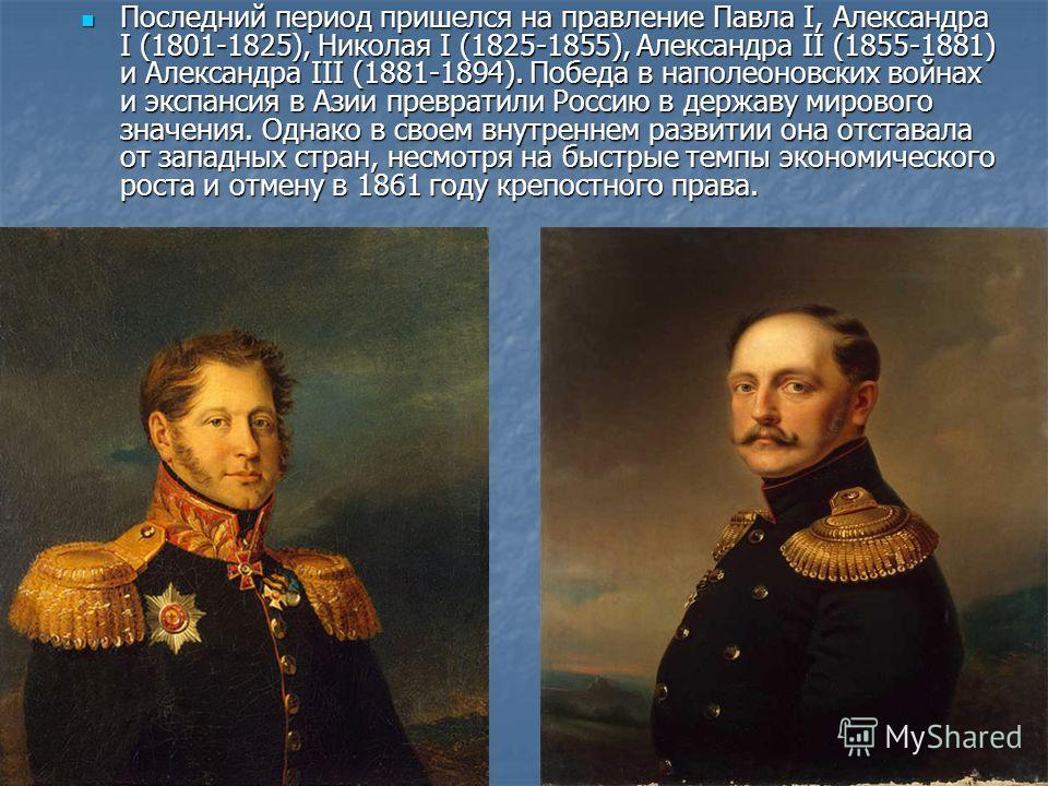 Последний период пришелся на правление Павла I, Александра I (1801-1825), Николая I (1825-1855), Александра II (1855-1881) и Александра III (1881-1894). Победа в наполеоновских войнах и экспансия в Азии превратили Россию в державу мирового значения.