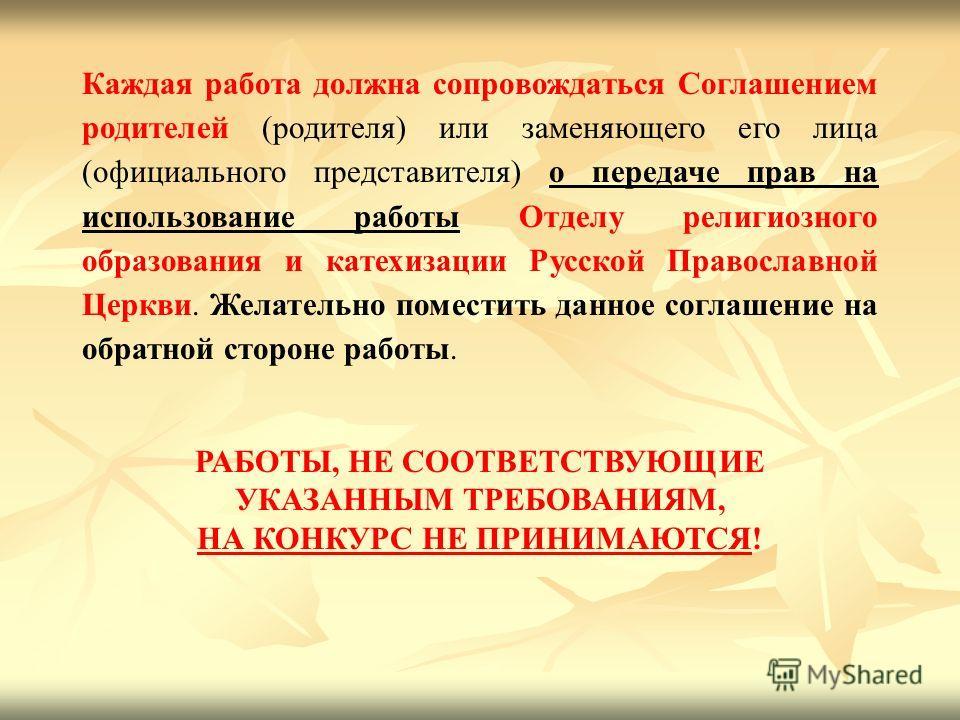 Каждая работа должна сопровождаться Соглашением родителей (родителя) или заменяющего его лица (официального представителя) о передаче прав на использование работы Отделу религиозного образования и катехизации Русской Православной Церкви. Желательно п
