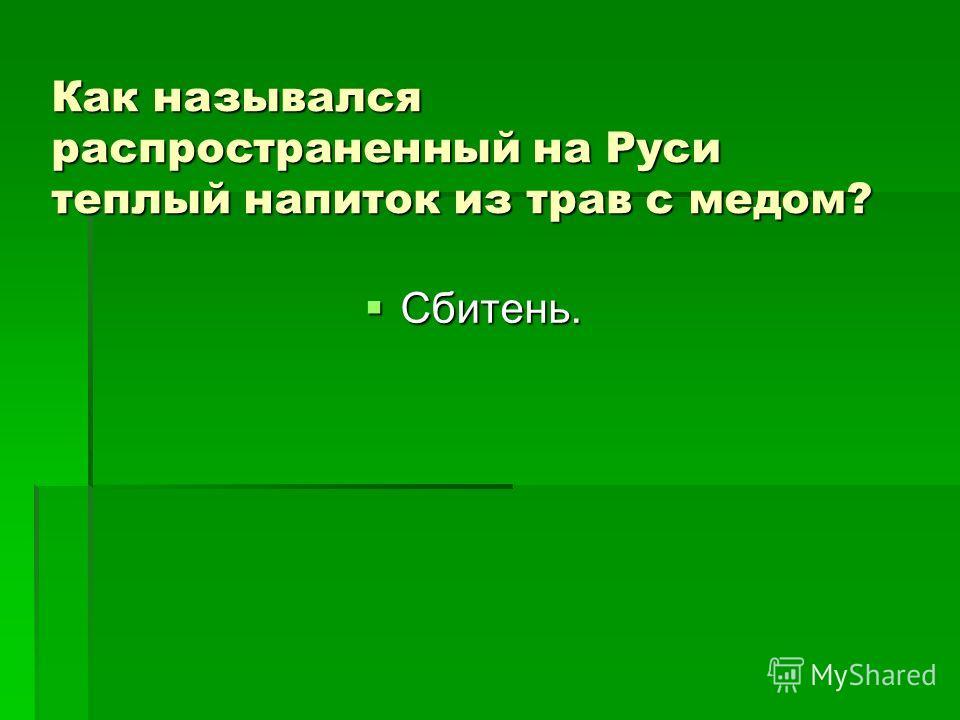 Как назывался распространенный на Руси теплый напиток из трав с медом? Сбитень. Сбитень.