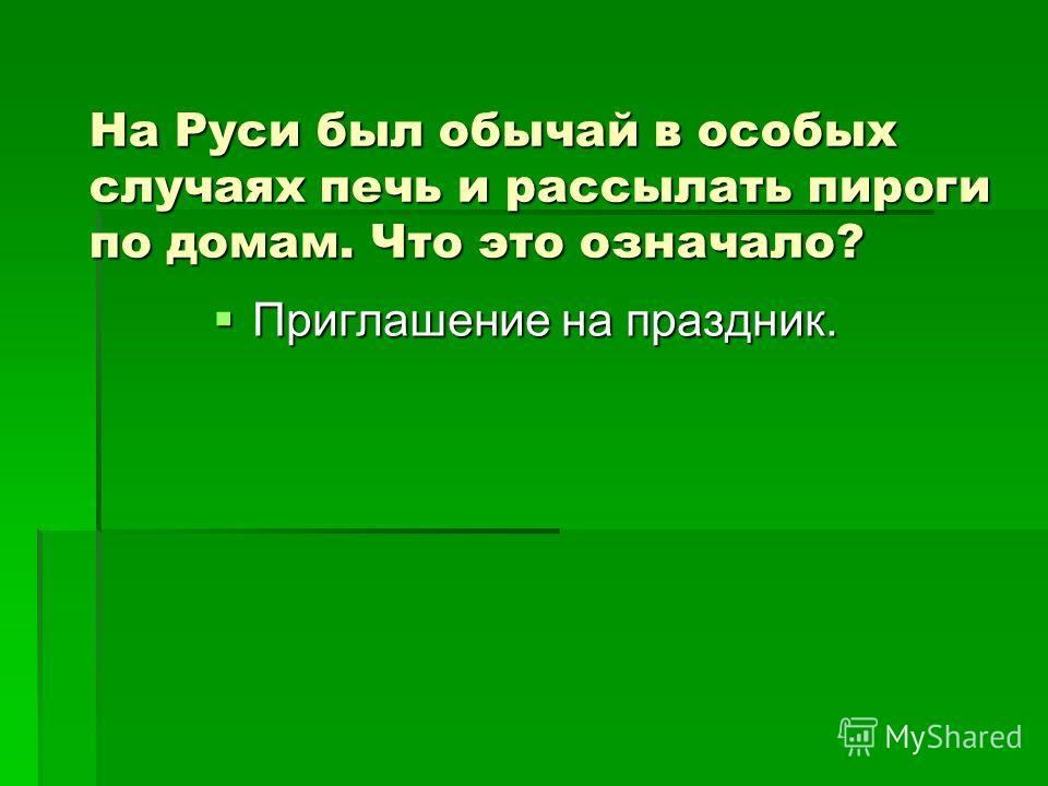 На Руси был обычай в особых случаях печь и рассылать пироги по домам. Что это означало? Приглашение на праздник.