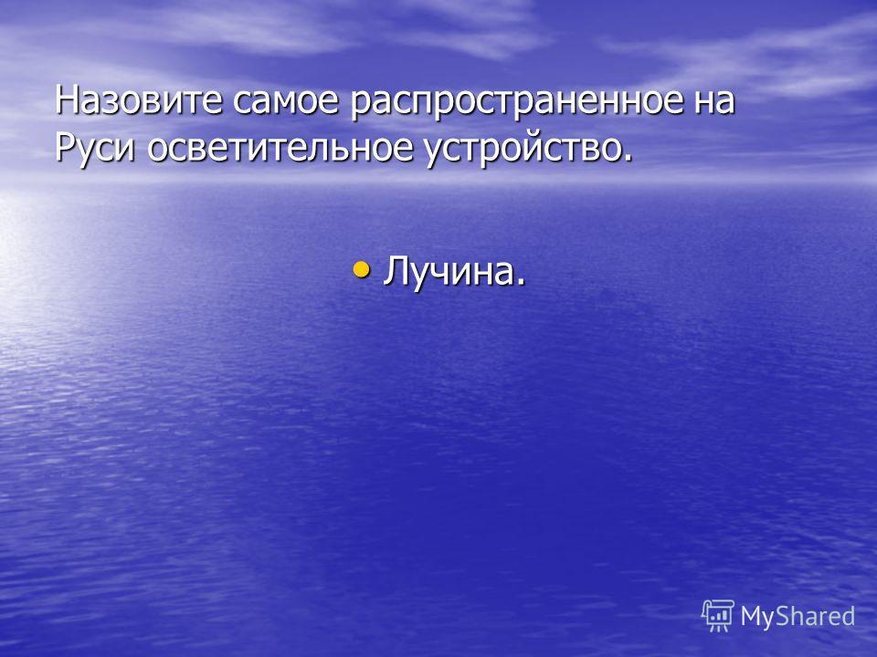 Назовите самое распространенное на Руси осветительное устройство. Лучина.