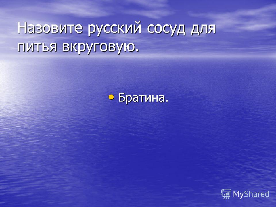 Назовите русский сосуд для питья вкруговую. Братина.