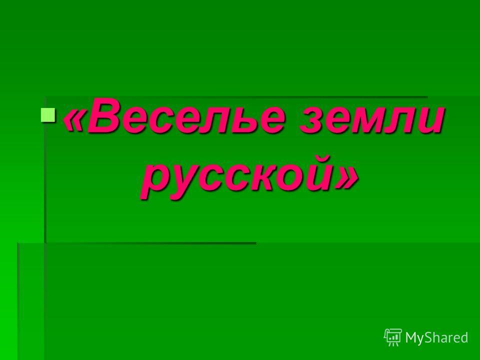 «Веселье земли русской» «Веселье земли русской»