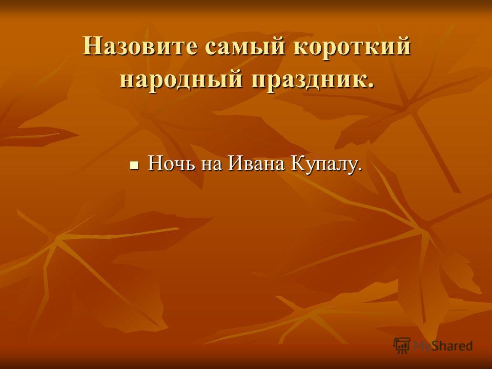 Назовите самый короткий народный праздник. Ночь на Ивана Купалу. Ночь на Ивана Купалу.