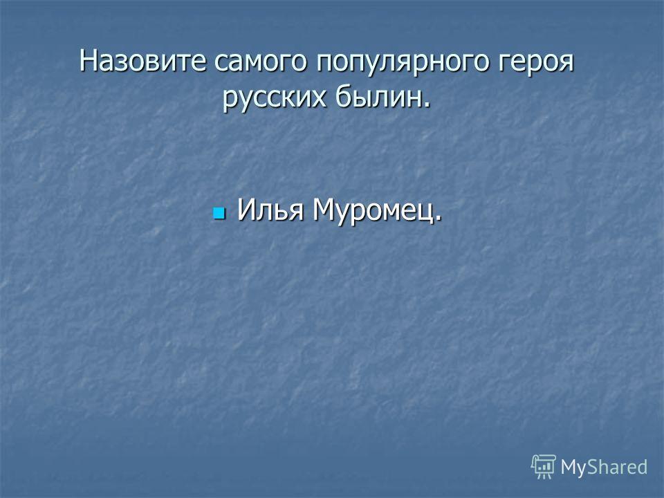 Назовите самого популярного героя русских былин. Илья Муромец. Илья Муромец.