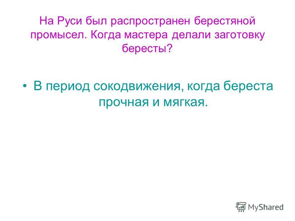 На Руси был распространен берестяной промысел. Когда мастера делали заготовку бересты? В период сокодвижения, когда береста прочная и мягкая.