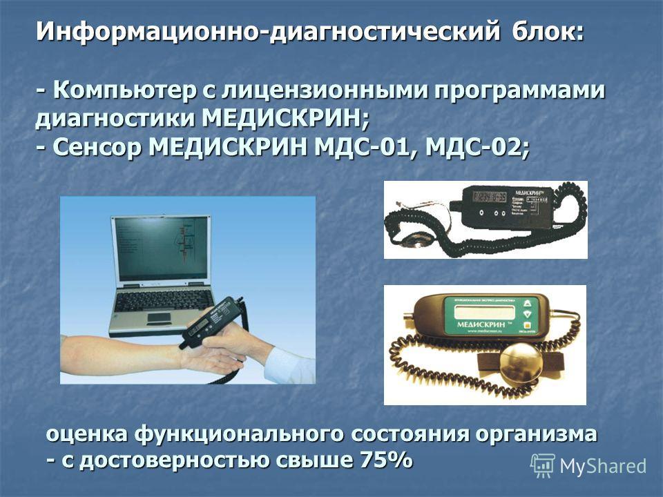 Информационно-диагностический блок: - Компьютер с лицензионными программами диагностики МЕДИСКРИН; - Сенсор МЕДИСКРИН МДС-01, МДС-02; оценка функционального состояния организма - с достоверностью свыше 75%